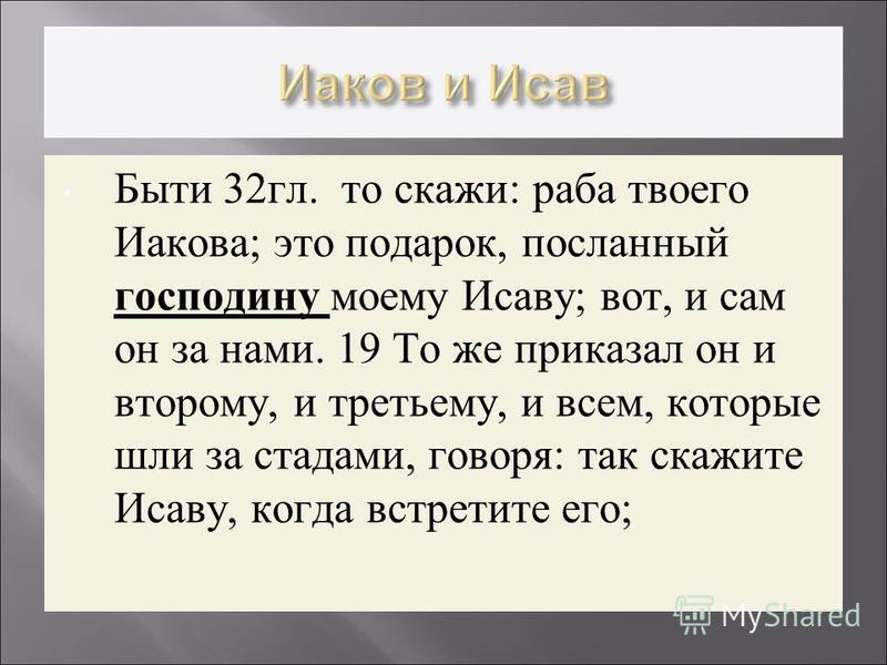 Быти 32 гл. то скажи: раба твоего Иакова; это подарок, посланный господину моему Исаву; вот, и сам он за нами. 19 То же приказал он и второму, и третьему, и всем, которые шли за стадами, говоря: так скажите Исаву, когда встретите его;