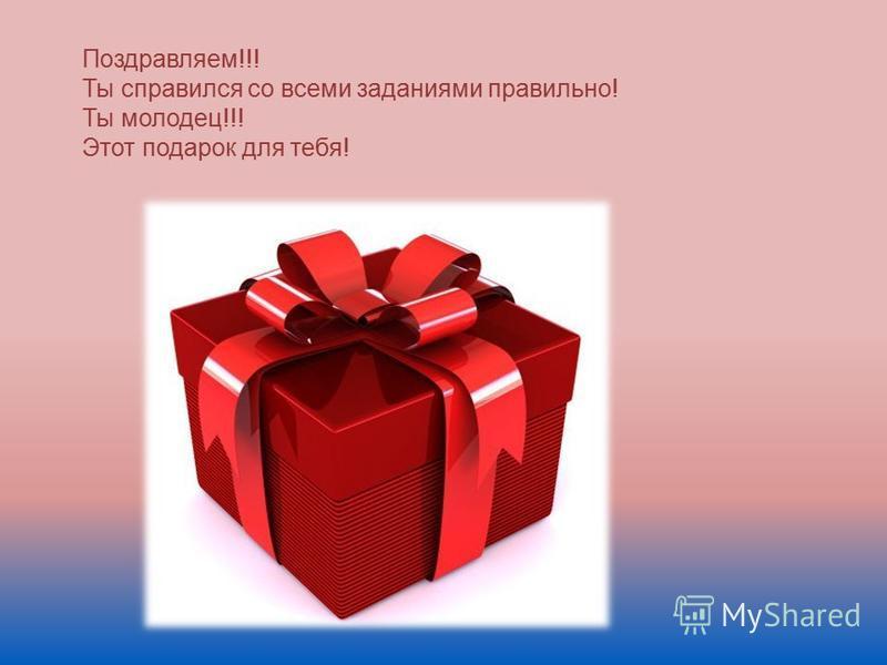 Поздравляем!!! Ты справился со всеми заданиями правильно! Ты молодец!!! Этот подарок для тебя!