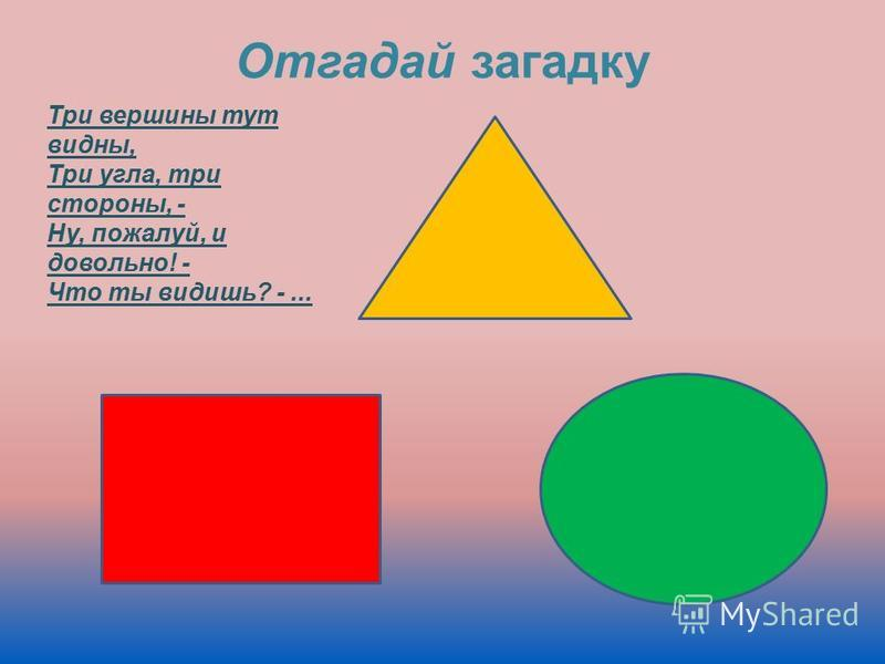 Три вершины тут видны, Три угла, три стороны, - Ну, пожалуй, и довольно! - Что ты видишь? -... Отгадай загадку