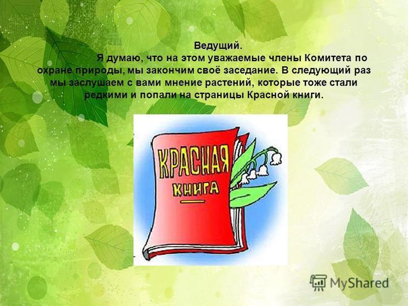 Ведущий. Ведущий. Я думаю, что на этом уважаемые члены Комитета по охране природы, мы закончим своё заседание. В следующий раз мы заслушаем с вами мнение растений, которые тоже стали редкими и попали на страницы Красной книги.