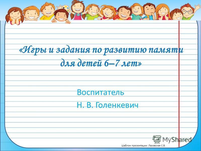 Шаблон презентации: Лазовская С.В. «Игры и задания по развитию памяти для детей 6–7 лет» Воспитатель Н. В. Голенкевич
