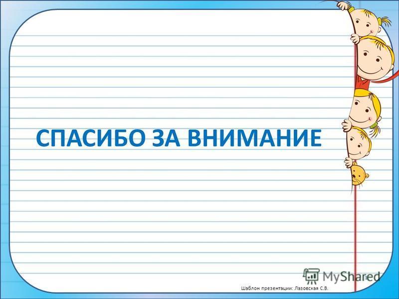 Шаблон презентации: Лазовская С.В. СПАСИБО ЗА ВНИМАНИЕ