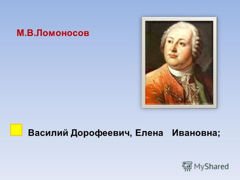 М.В.Ломоносов Василий Дорофеевич, Елена Ивановна;