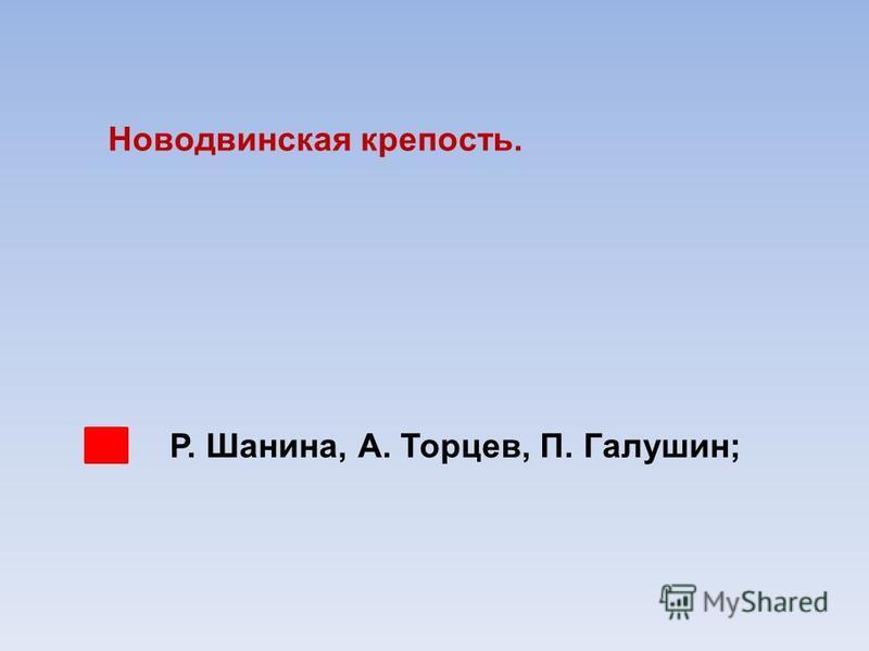 Р. Шанина, А. Торцев, П. Галушин; Новодвинская крепость.