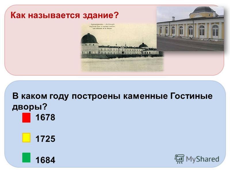 Как называется здание? В каком году построены каменные Гостиные дворы? 1678 1725 1684