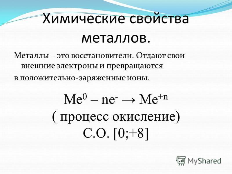 Химические свойства металлов. Металлы – это восстановители. Отдают свои внешние электроны и превращаются в положительно-заряженные ионы. Ме 0 – ne - Me +n ( процесс окисление) С.О. [0;+8]