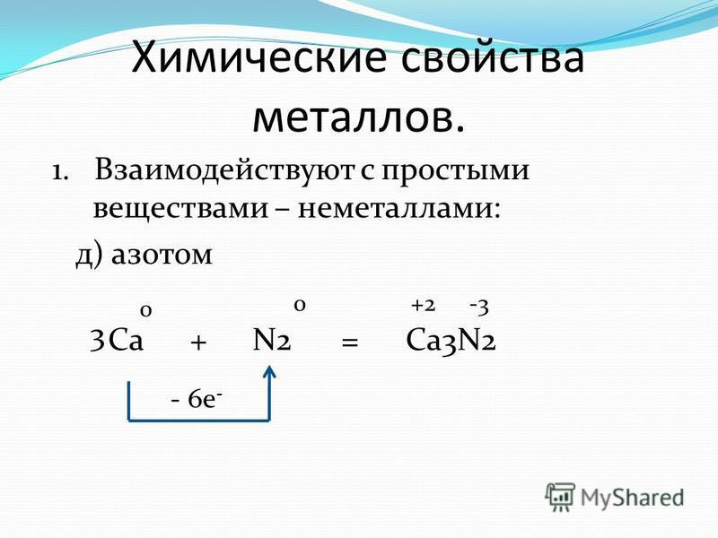 Химические свойства металлов. 1. Взаимодействуют с простыми веществами – неметаллами: д) азотом Са+N2=Ca3N2 0 +2-3 - 6e - 0 3