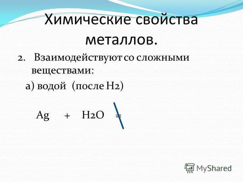 Химические свойства металлов. 2. Взаимодействуют со сложными веществами: а) водой (после Н2) Ag+H2O=