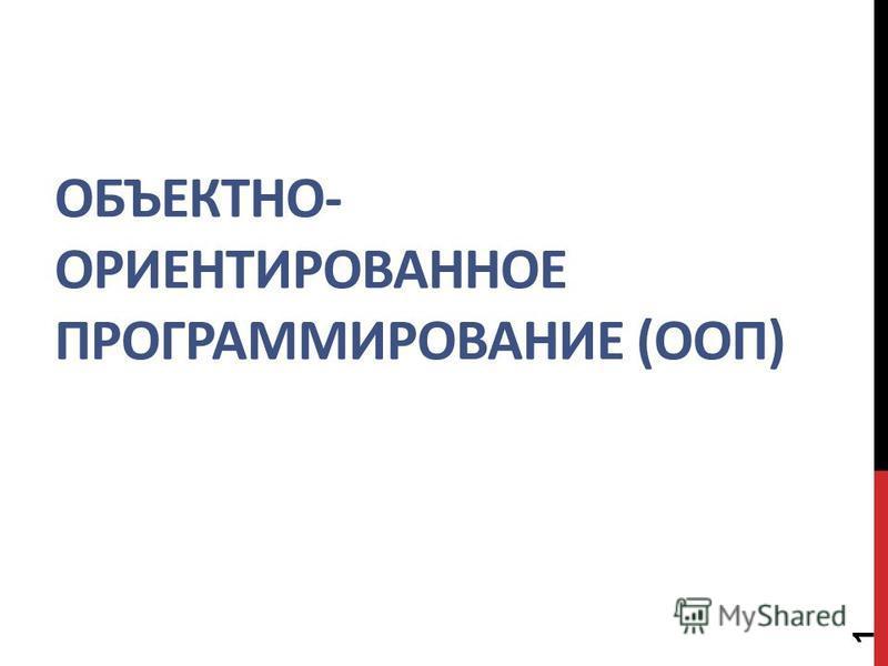 ОБЪЕКТНО- ОРИЕНТИРОВАННОЕ ПРОГРАММИРОВАНИЕ (ООП) 1