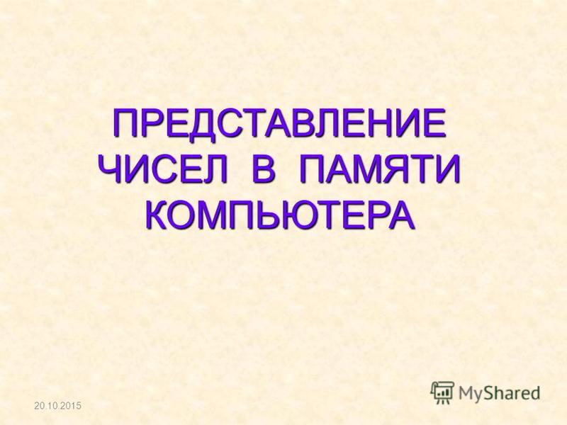 ПРЕДСТАВЛЕНИЕ ЧИСЕЛ В ПАМЯТИ КОМПЬЮТЕРА 20.10.2015