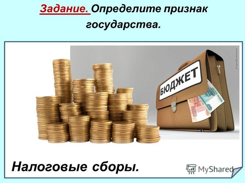 Задание. Определите признак государства. 1.. Налоговые сборы.