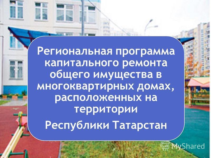 Региональная программа капитального ремонта общего имущества в многоквартирных домах, расположенных на территории Республики Татарстан