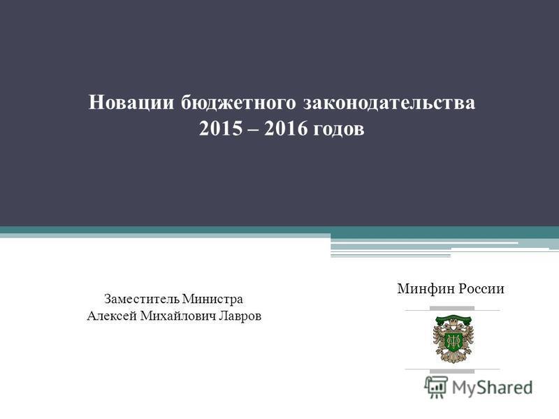 Минфин России Новации бюджетного законодательства 2015 – 2016 годов Заместитель Министра Алексей Михайлович Лавров