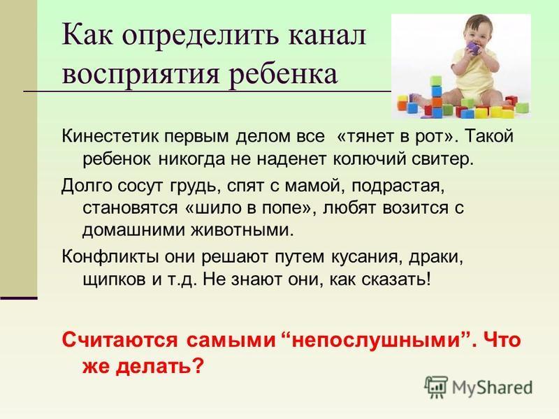 Как определить канал восприятия ребенка Кинестетик первым делом все «тянет в рот». Такой ребенок никогда не наденет колючий свитер. Долго сосут грудь, спят с мамой, подрастая, становятся «шило в попе», любят возится с домашними животными. Конфликты о