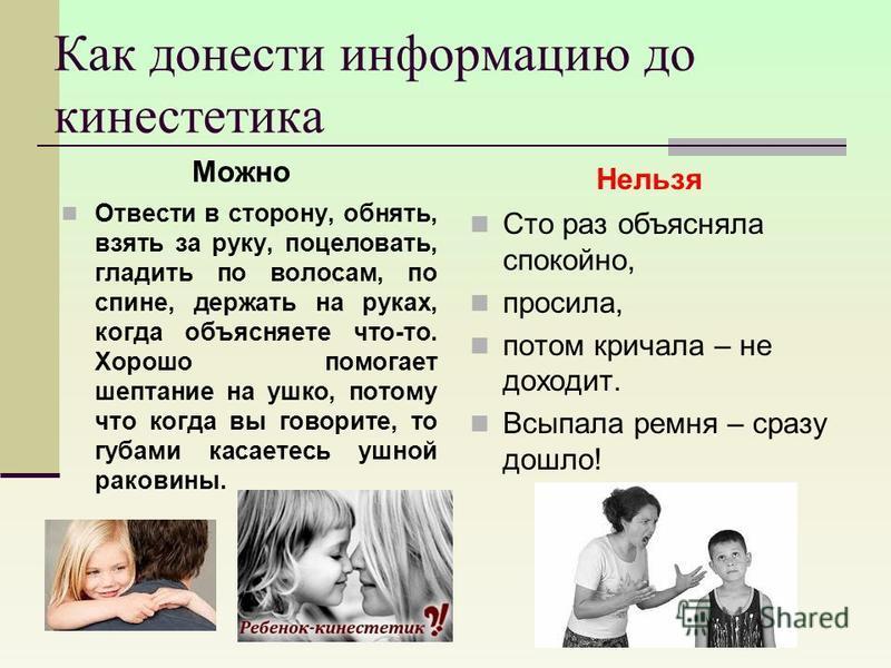 Как донести информацию до кинестетикаа Можно Отвести в сторону, обнять, взять за руку, поцеловать, гладить по волосам, по спине, держать на руках, когда объясняете что-то. Хорошо помогает шептание на ушко, потому что когда вы говорите, то губами каса