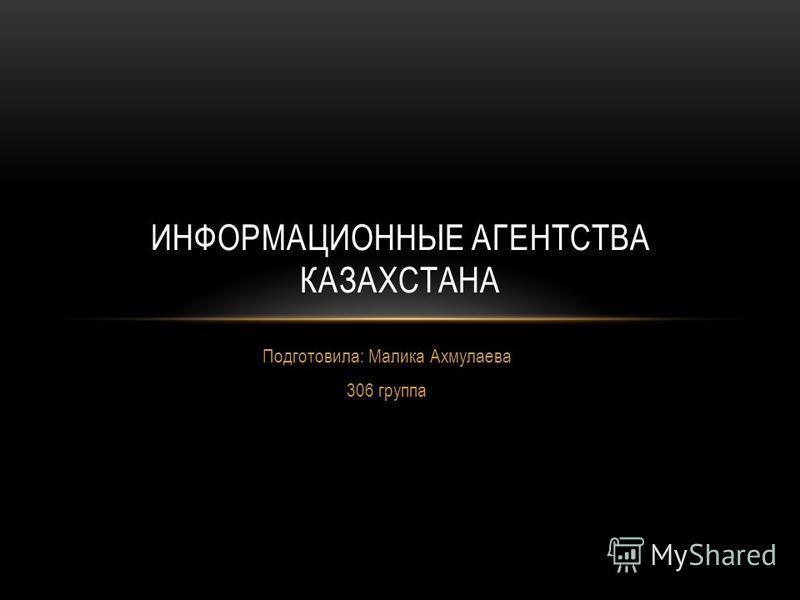 Подготовила: Малика Ахмулаева 306 группа ИНФОРМАЦИОННЫЕ АГЕНТСТВА КАЗАХСТАНА
