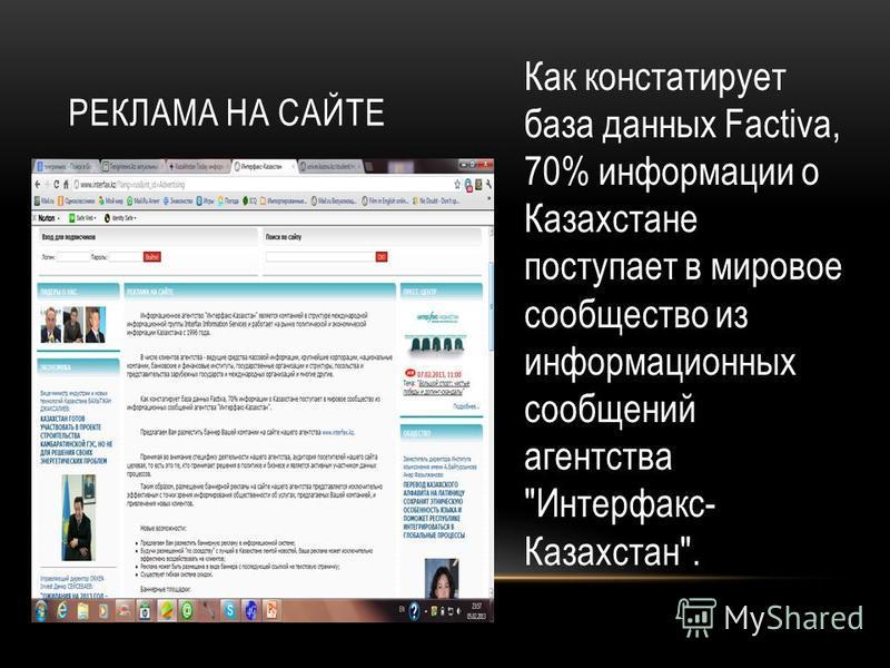 РЕКЛАМА НА САЙТЕ Как констатирует база данных Factiva, 70% информации о Казахстане поступает в мировое сообщество из информационных сообщений агентства Интерфакс- Казахстан.