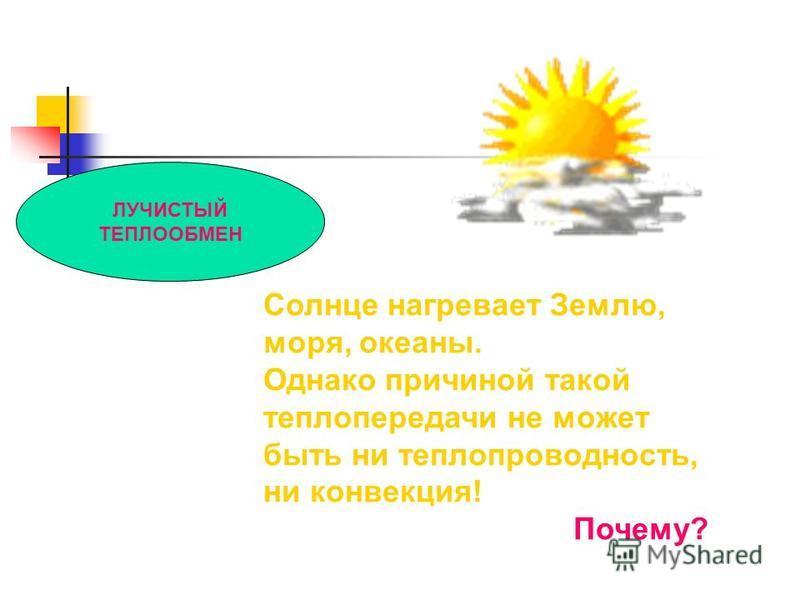 ЛУЧИСТЫЙ ТЕПЛООБМЕН Солнце нагревает Землю, моря, океаны. Однако причиной такой теплопередачи не может быть ни теплопроводность, ни конвекция! Почему?
