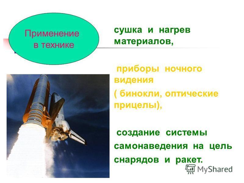 сушка и нагрев материалов, приборы ночного видения ( бинокли, оптические прицелы), создание системы самонаведения на цель снарядов и ракет. Применение в технике