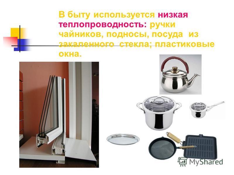 В быту используется низкая теплопроводность: ручки чайников, подносы, посуда из закаленного стекла; пластиковые окна.