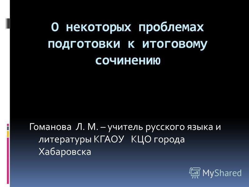 О некоторых проблемах подготовки к итоговому сочинению Гоманова Л. М. – учитель русского языка и литературы КГАОУ КЦО города Хабаровска
