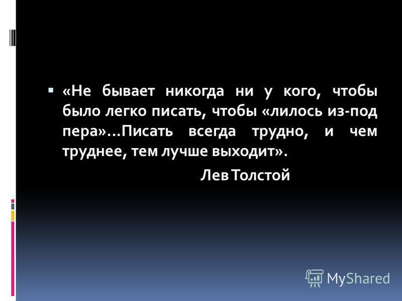 «Не бывает никогда ни у кого, чтобы было легко писать, чтобы «лилось из-под пера»...Писать всегда трудно, и чем труднее, тем лучше выходит». Лев Толстой