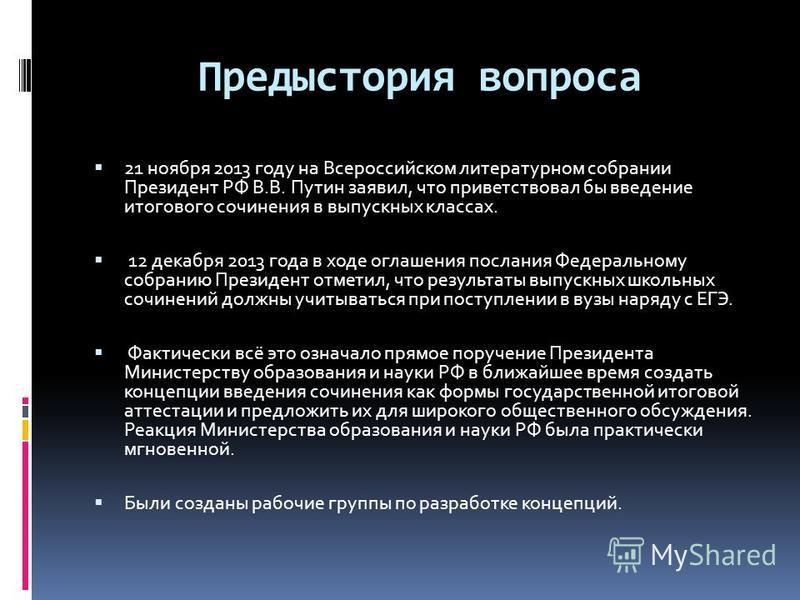 Предыстория вопроса 21 ноября 2013 году на Всероссийском литературном собрании Президент РФ В.В. Путин заявил, что приветствовал бы введение итогового сочинения в выпускных классах. 12 декабря 2013 года в ходе оглашения послания Федеральному собранию
