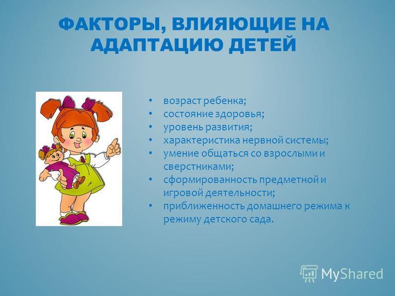 ФАКТОРЫ, ВЛИЯЮЩИЕ НА АДАПТАЦИЮ ДЕТЕЙ возраст ребенка; состояние здоровья; уровень развития; характеристика нервной системы; умение общаться со взрослыми и сверстниками; сформированность предметной и игровой деятельности; приближенность домашнего режи