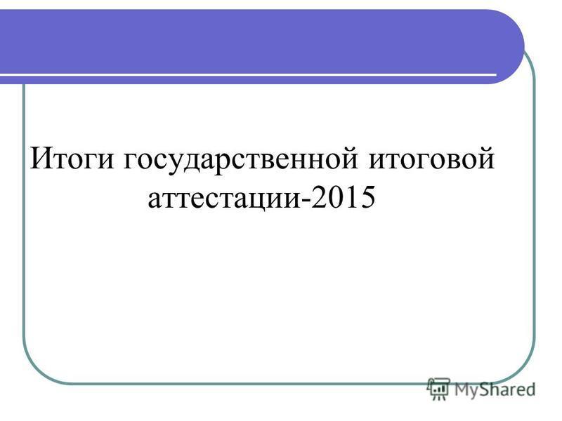 Итоги государственной итоговой аттестации-2015