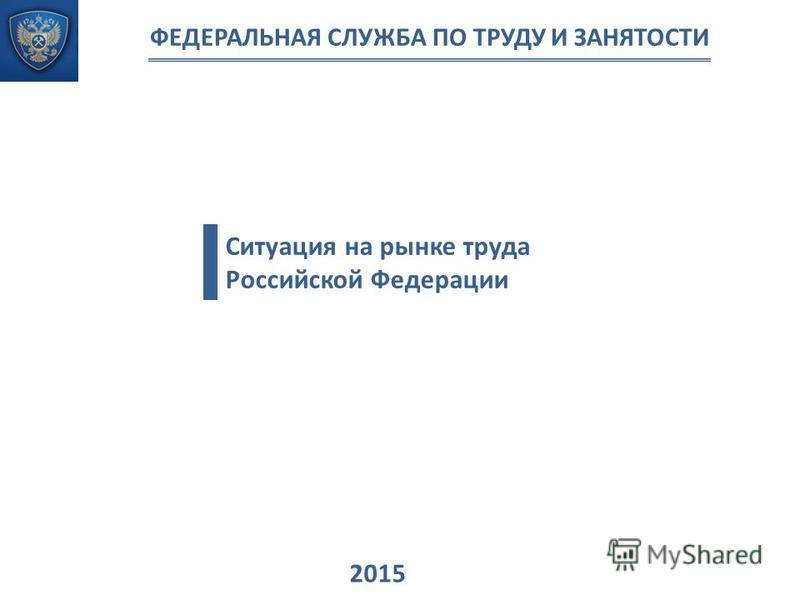 Ситуация на рынке труда Российской Федерации 2015 ФЕДЕРАЛЬНАЯ СЛУЖБА ПО ТРУДУ И ЗАНЯТОСТИ