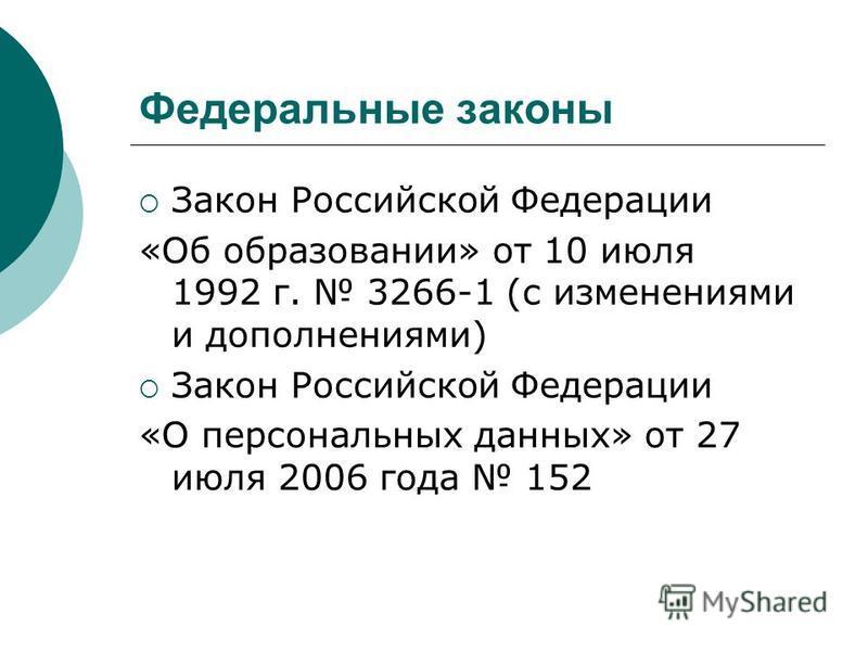 Федеральные законы Закон Российской Федерации «Об образовании» от 10 июля 1992 г. 3266-1 (с изменениями и дополнениями) Закон Российской Федерации «О персональных данных» от 27 июля 2006 года 152