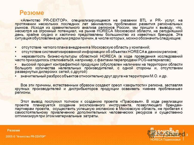 3 Резюме «Агентство PR-СЕКТОР», специализирующееся на оказании BTL и PR- услуг, на протяжении нескольких последних лет занималось проблемами развития региональных рынков. Исходя из сравнительного анализа регионов России, мы пришли к выводу, что, несм