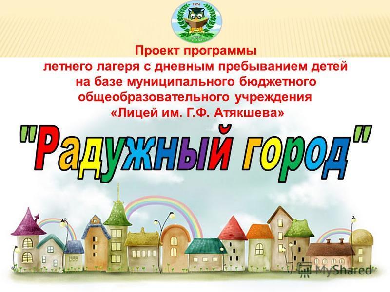 Проект программы летнего лагеря с дневным пребыванием детей на базе муниципального бюджетного общеобразовательного учреждения «Лицей им. Г.Ф. Атякшева»
