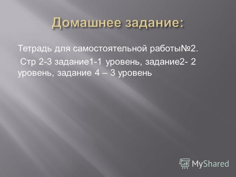 Тетрадь для самостоятельной работы 2. Стр 2-3 задание 1-1 уровень, задание 2- 2 уровень, задание 4 – 3 уровень