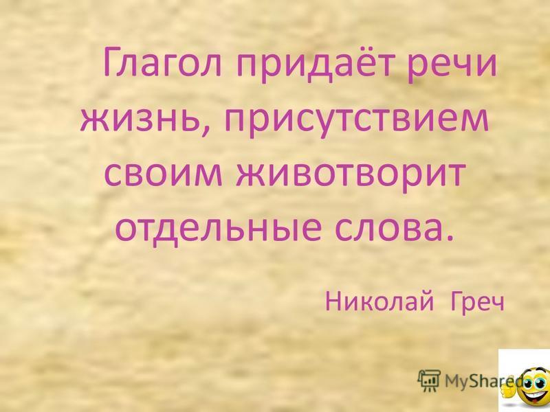 Глагол придаёт речи жизнь, присутствием своим животворит отдельные слова. Николай Греч