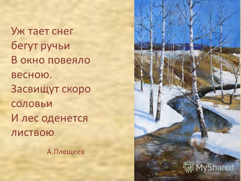 Уж тает снег бегут ручьи В окно повеяло весною. Засвищут скоро соловьи И лес оденется листвою. А.Плещеев