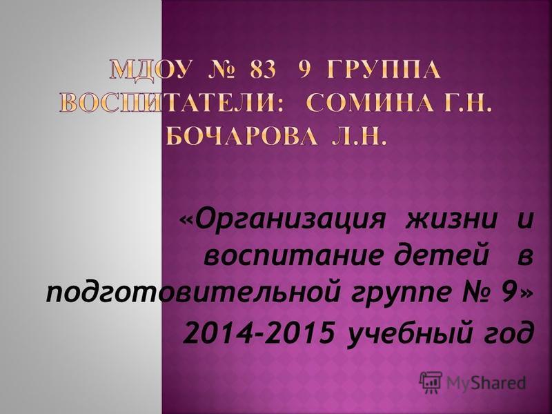 «Организация жизни и воспитание детей в подготовительной группе 9» 2014-2015 учебный год