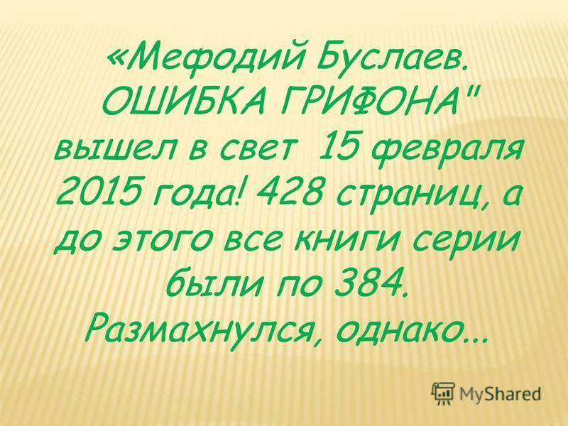 «Мефодий Буслаев. ОШИБКА ГРИФОНА вышел в свет 15 февраля 2015 года! 428 страниц, а до этого все книги серии были по 384. Размахнулся, однако...