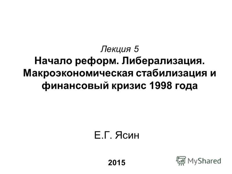 Лекция 5 Начало реформ. Либерализация. Макроэкономическая стабилизация и финансовый кризис 1998 года Е.Г. Ясин 2015