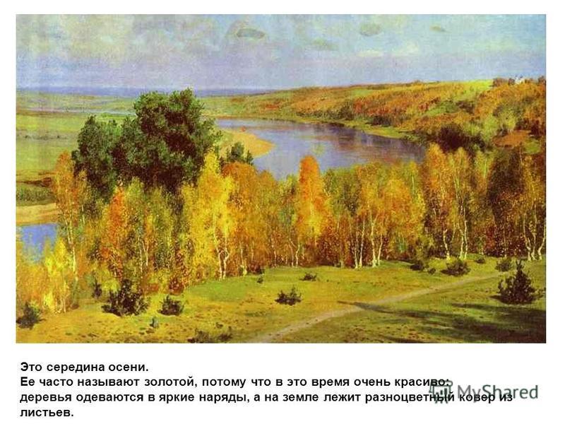 Это середина осени. Ее часто называют золотой, потому что в это время очень красиво: деревья одеваются в яркие наряды, а на земле лежит разноцветный ковер из листьев.