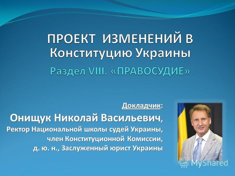 Докладчик: Онищук Николай Васильевич, Ректор Национальной школы судей Украины, член Конституционной Комиссии, д. ю. н., Заслуженный юрист Украины