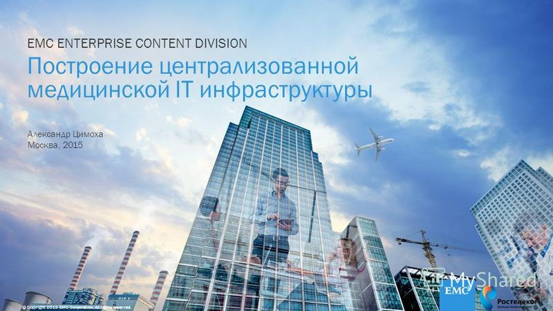1© Copyright 2015 EMC Corporation. All rights reserved. EMC ENTERPRISE CONTENT DIVISION Построение централизованной медицинской IT инфраструктуры Александр Цимоха Москва, 2015