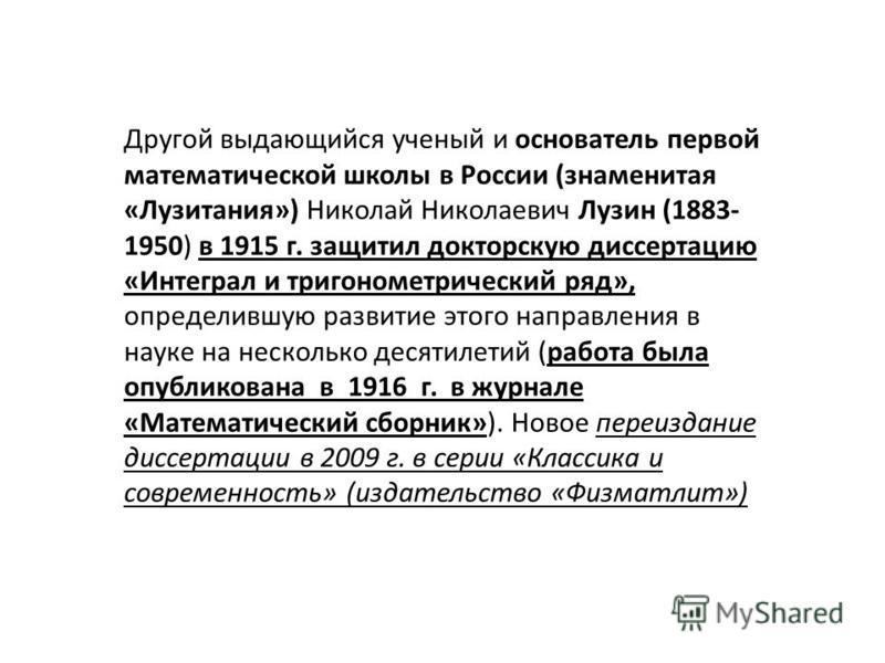 Другой выдающийся ученый и основатель первой математической школы в России (знаменитая «Лузитания») Николай Николаевич Лузин (1883- 1950) в 1915 г. защитил докторскую диссертацию «Интеграл и тригонометрический ряд», определившую развитие этого направ