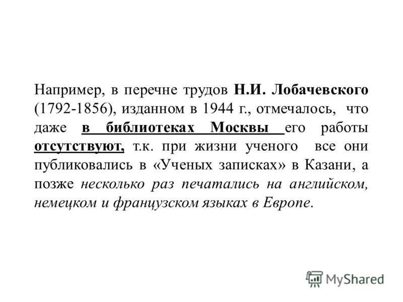 Например, в перечне трудов Н.И. Лобачевского (1792-1856), изданном в 1944 г., отмечалось, что даже в библиотеках Москвы его работы отсутствуют, т.к. при жизни ученого все они публиковались в «Ученых записках» в Казани, а позже несколько раз печаталис