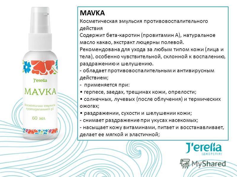 MAVKA Косметическая эмульсия противовоспалительного действия Содержит бета-каротин (провитамин А), натуральное масло какао, экстракт люцерны полевой. Рекомендована для ухода за любым типом кожи (лица и тела), особенно чувствительной, склонной к воспа