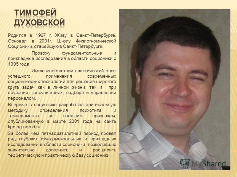 Родился в 1967 г. Живу в Санкт-Петербурге. Основал в 2001 г. Школу Физиогномической Соционики, старейшую в Санкт-Петербурге. Провожу фундаментальные и прикладные исследования в области соционики с 1995 года. Имею многолетний практический опыт успешно