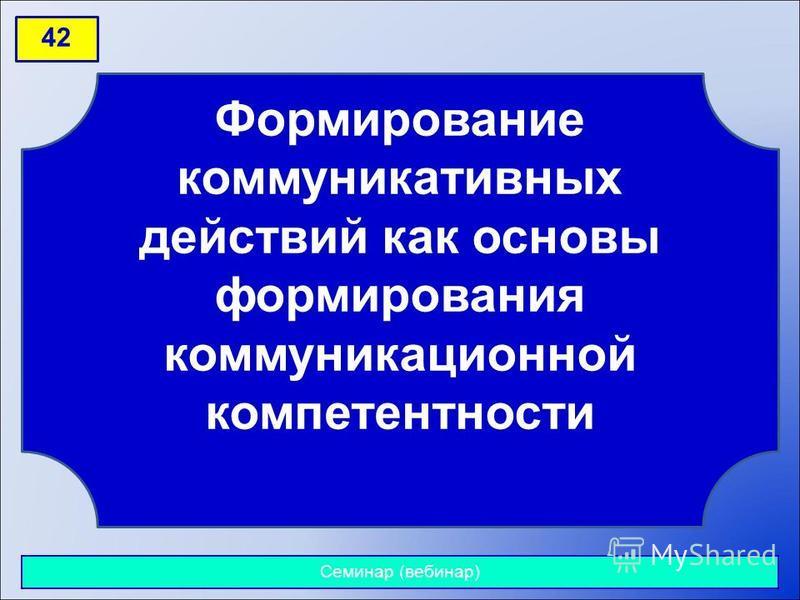 42 Формирование коммуникативных действий как основы формирования коммуникационной компетентности Семинар (вебинар)
