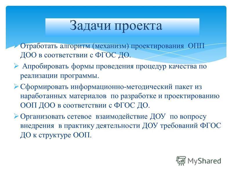 Отработать алгоритм (механизм) проектирования ОПП ДОО в соответствии с ФГОС ДО. Апробировать формы проведения процедур качества по реализации программы. Сформировать информационно-методический пакет из наработанных материалов по разработке и проектир