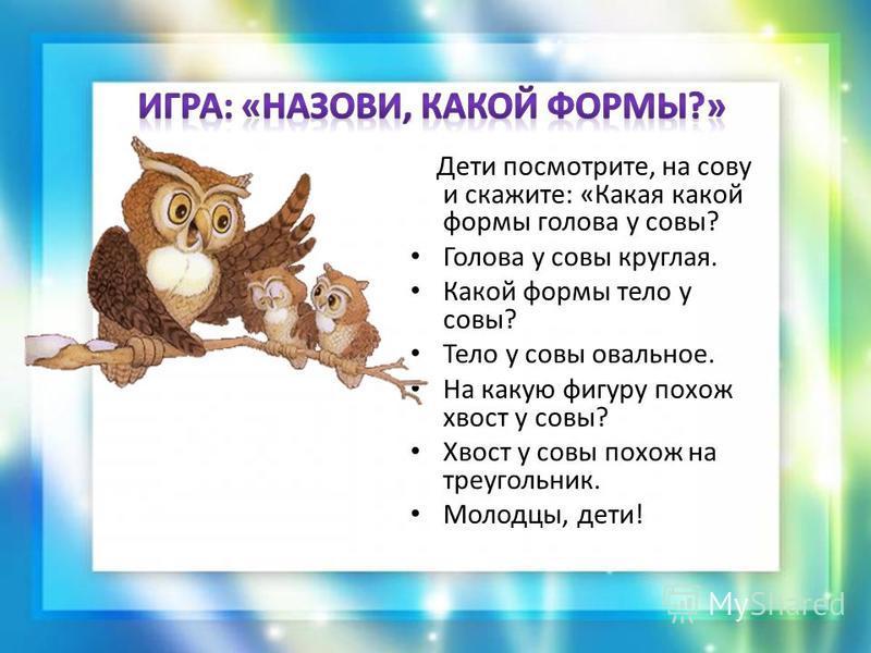 Дети посмотрите, на сову и скажите: «Какая какой формы голова у совы? Голова у совы круглая. Какой формы тело у совы? Тело у совы овальное. На какую фигуру похож хвост у совы? Хвост у совы похож на треугольник. Молодцы, дети!