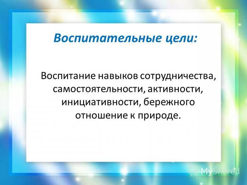 Воспитательные цели: Воспитание навыков сотрудничества, самостоятельности, активности, инициативности, бережного отношение к природе.